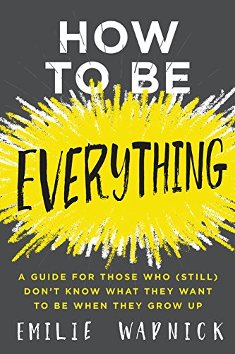 How To Be Everything: A Guide for Those Who (Still) Don't Know What TheyWant to Be When They Grow Up por Emilie Wapnick