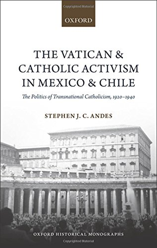 The Vatican and Catholic Activism in Mexico and Chile: The Politics of Transnational Catholicism, 1920-1940 (Oxford Historical Monographs)