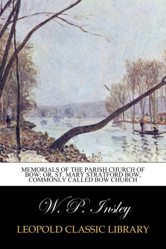Memorials of the Parish Church of Bow; or, St. Mary Stratford Bow, Commonly called Bow Church por W. P. Insley
