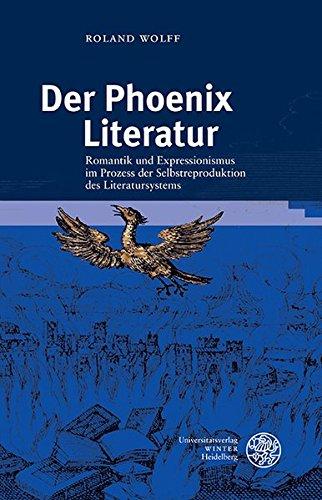Der Phoenix Literatur: Romantik und Expressionismus im Prozess der Selbstreproduktion des Literatursystems (Germanisch Romanische Monatsschrift, Band 59)