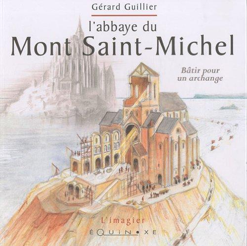 L' abbaye du Mont Saint-Michel : Bâtir pour un archange par Gérard Guillier