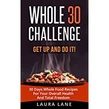 WHOLE 30 CHALLENGE: Get up and Do it!  30 Days Whole Food Recipes For Your Overall Health And Total Freedom (clean eating, healthy habits) (English Edition)