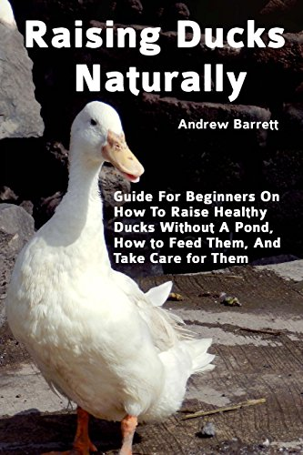 Raising Ducks Naturally: Guide for Beginners on How to Raise Healthy Ducks Without a Pond, How to Feed Them, and Take Care for Them