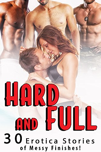 Hard and Full… 30 Erotica Stories of Messy Finishes!