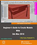 Beginner's Guide to Create Models With 3ds Max 2018 (English Edition)