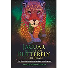 Jaguar in the Body, Butterfly in the Heart: The Real-life Initiation of an Everyday Shaman