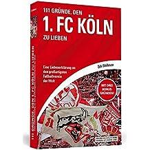 111 Gründe, den 1. FC Köln zu lieben: Eine Liebeserklärung an den großartigsten Fußballverein der Welt