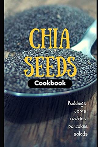 Chia Seeds Cookbook: Puddings, jams, cookie, pancakes and salads…