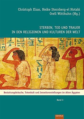 Sterben, Tod und Trauer in den Religionen und Kulturen der Welt: Bestattungsbräuche, Totenkult und Jenseitsvorstellungen im Alten Ägypten