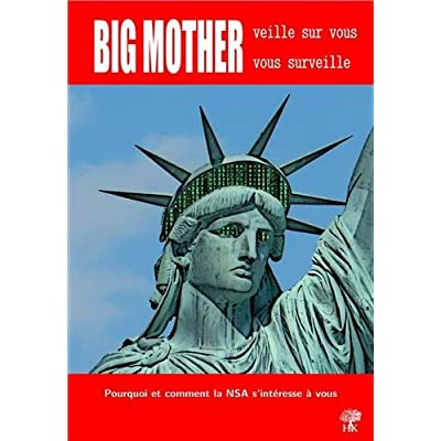 Big mother veille sur vous, vous surveille : Pourquoi et comment la NSA s'intéresse à vous / Les révélations d'Edward Snowden