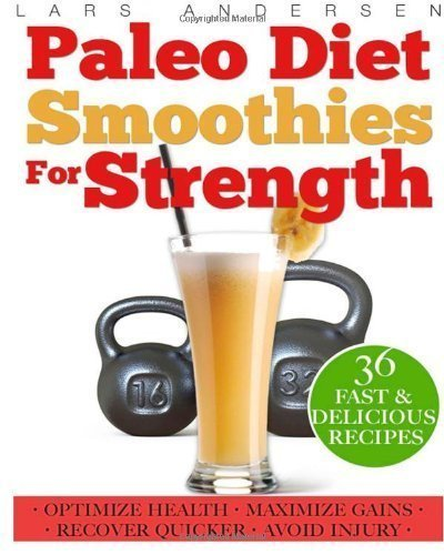 Paleo Diet Smoothies for Strength: Smoothie Recipes and Nutrition Plan for Strength Athletes & Bodybuilders - Achieve Peak Health, Performance and Physique (Food for Fitness Series) by Andersen, Lars ( 2013 )