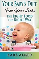 Your Baby's Diet: Feed Your Baby the Right Food - The Right Way