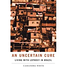 An Uncertain Cure: Living with Leprosy in Brazil (Studies in Medical Anthropology)