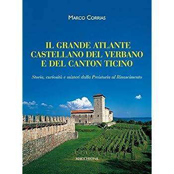 Il Grande Atlante Castellano Del Verbano E Del Canton Ticino. Storia, Curiosità E Misteri Dalla Preistoria Al Rinascimento