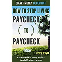 How to Stop Living Paycheck to Paycheck (1st edition): A proven path to money mastery in only 15 minutes a week! (Smart Money Blueprint) (English Edition)