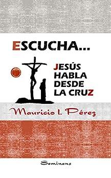 Escucha... Jesús Habla Desde la Cruz (Spanish Edition) by [Pérez, Mauricio]