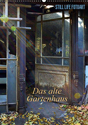 Still Life Fotoart Das alte Gartenhaus (Wandkalender 2019 DIN A2 hoch)
