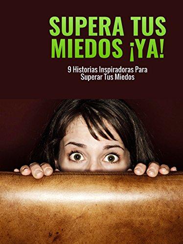 Supera tus miedos YA!: 9 historias inspiradoras para superar tus miedos por Miguel Wüst