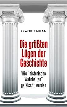 """Die größten Lügen der Geschichte: Wie """"historische Wahrheiten"""" gefälscht wurden von [Fabian, Frank]"""