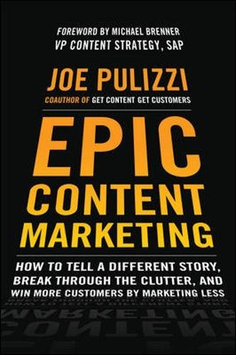 Epic Content Marketing: How to Tell a Different Story, Break through the Clutter, and Win More Customers by Marketing Less por Joe Pulizzi