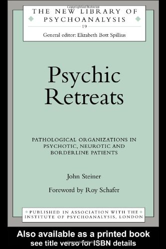 Psychic Retreats: Pathological Organizations in Psychotic, Neurotic and Borderline Patients: Pathological Organisations in Psychotic, Neurotic and ... Patients (The New Library of Psychoanalysis)