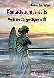 Kontakte zum Jenseits - Vertraue der geistigen Welt - Jenseitsansichten 2 - Roland Bachofner