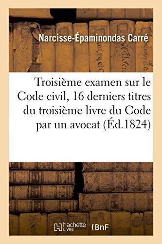 Troisième examen sur le Code civil contenant les seize derniers titres du troisième: livre du Code par un avocat par Carré