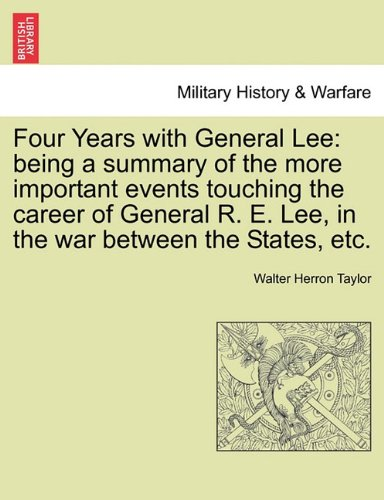 Four Years with General Lee: being a summary of the more important events touching the career of General R. E. Lee, in the war between the States, etc.