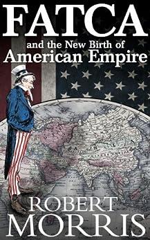 FATCA and the New Birth of American Empire (English Edition) par [Morris, Robert]