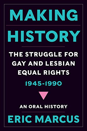 Making History: The Struggle for Gay and Lesbian Equal Rights, 1945-1990: An Oral History