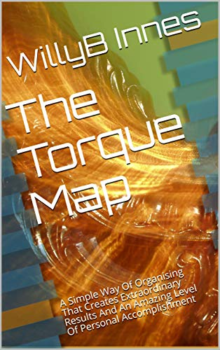 The Torque Map:  A Simple Way Of Organising That Creates Extraordinary Results And An Amazing Level Of Personal Accomplishment (English Edition)