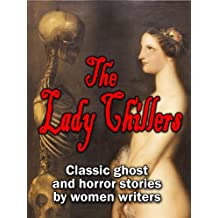 The Lady Chillers: classic ghost and horror stories by women authors (15 complete stories by Victorian and Edwardian mistresses of the macabre)