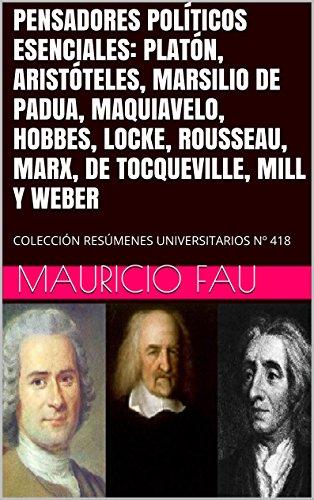 PENSADORES POLÍTICOS ESENCIALES: PLATÓN, ARISTÓTELES, MARSILIO DE PADUA, MAQUIAVELO, HOBBES, LOCKE, ROUSSEAU, MARX, DE TOCQUEVILLE, MILL Y WEBER: COLECCIÓN RESÚMENES UNIVERSITARIOS Nº 418 por Mauricio Fau