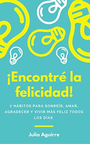 ¡Encontré la felicidad!: 7 hábitos para sonreír, amar, agradecer y vivir más feliz todos los días por Julia Aguirre