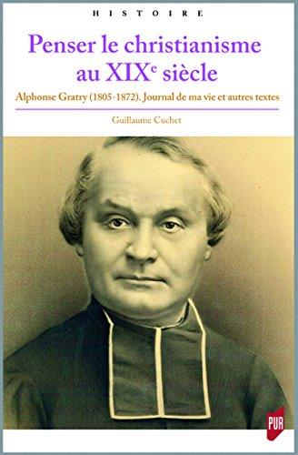 Penser le christianisme au XIXe siècle: Alphonse Gratry (1805-1872). Journal de ma vie et autres textes