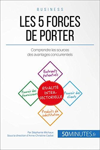 Les 5 forces de Porter: Comprendre les sources des avantages concurrentiels (Gestion & Marketing t. 1)
