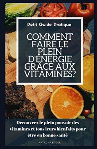 Petit Guide Pratique - COMMENT FAIRE LE PLEIN D'NERGIE GRCE AUX VITAMINES?: Dcouvrez le plein pouvoir des vitamines et tous leurs bienfaits pour tre en bonne sant