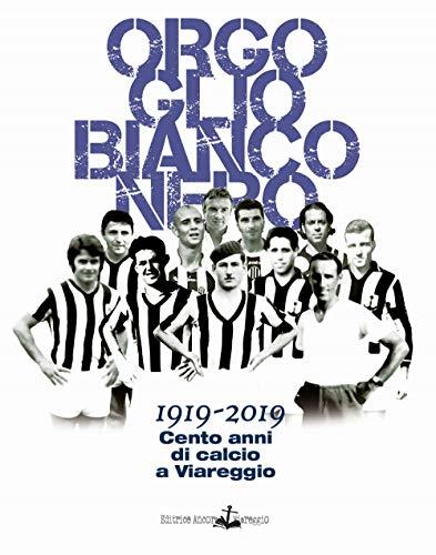 Orgoglio bianconero. 1919-2019. Cento anni di calcio a Viareggio