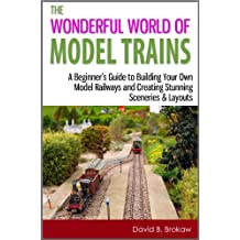 The Wonderful World of Model Trains: A Beginner's Guide to Building Your Own Model Railways and Creating Stunning Sceneries & Layouts (English Edition)