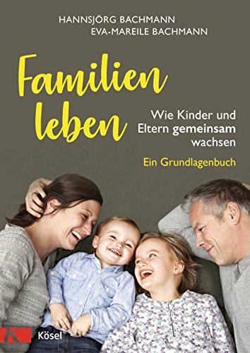 Familien leben: Wie Kinder und Eltern gemeinsam wachsen. Ein Grundlagenbuch