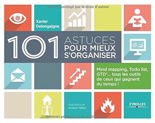 101 astuces pour mieux s'organiser : Mind mapping, ToDo list, GTD, tous les outils de ceux qui gagnent du temps ! par Xavier Delengaigne