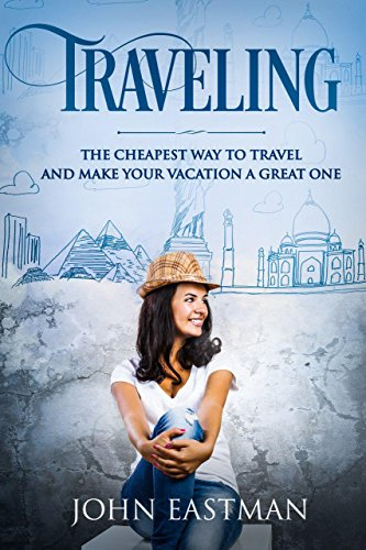 Traveling: The Cheapest Way To Travel And Make Your Vacation A Great One (Solo Travel Book 2) (English Edition)