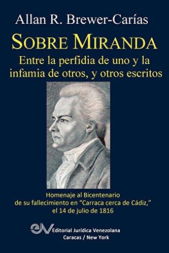 SOBRE MIRANDA, ENTRE LA PERFIDIA DE UNO Y LA INFAMIA DE OTROS, Y OTROS ESCRITOS por Allan R. BREWER-CARIAS