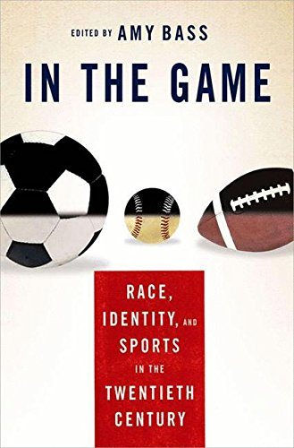 In the Game: Race, Identity, and Sports in the Twentieth Century: New Essays on Race, Identity, and Sports