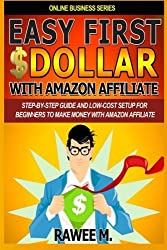 Easy First $Dollar With Amazon Affiliate: Step-By-Step Guide and Low-Cost Setup for Beginners to Make Money with Amazon Affiliate. (Online Business Series) by Rawee M. (2013-08-30)