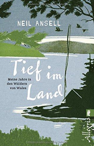 Tief im Land: Meine Jahre in den Wäldern von Wales