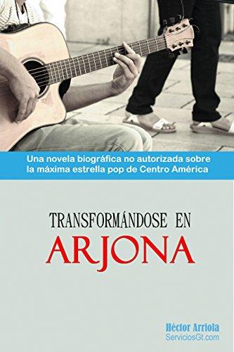 Transformandose en Arjona: Una novela biografica no autorizada sobre la maxima estrella pop de Centro America
