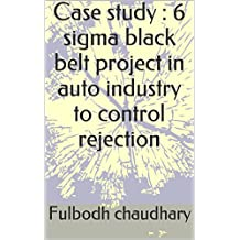 Case  study : 6 sigma black belt project in auto industry to control rejection (English Edition)