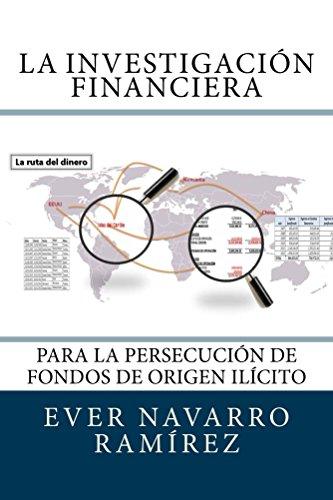 La investigación financiera para la persecución de fondos de origen ilícito por Ever Navarro Ramírez
