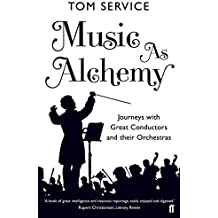Music as Alchemy: Journeys with Great Conductors and Their Orchestras by Tom Service (2014-09-04)